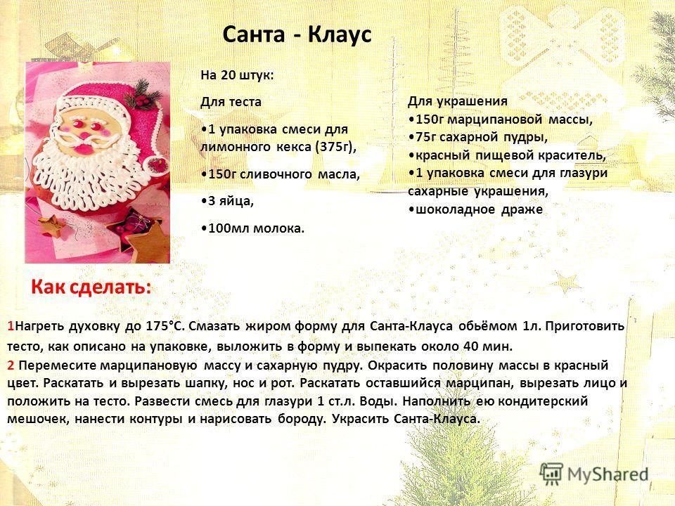 Санта - Клаус На 20 штук: Для теста 1 упаковка смеси для лимонного кекса (375г), 150г сливочного масла, 3 яйца, 100мл молока. Для украшения 150г марципановой массы, 75г сахарной пудры, красный пищевой краситель, 1 упаковка смеси для глазури сахарные