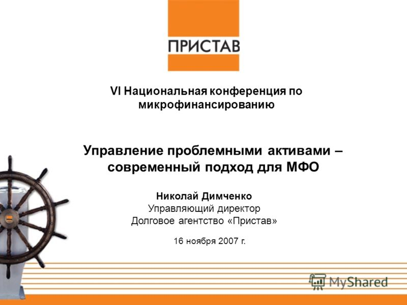 16 ноября 2007 г. Николай Димченко Управляющий директор Долговое агентство «Пристав» Управление проблемными активами – современный подход для МФО VI Национальная конференция по микрофинансированию