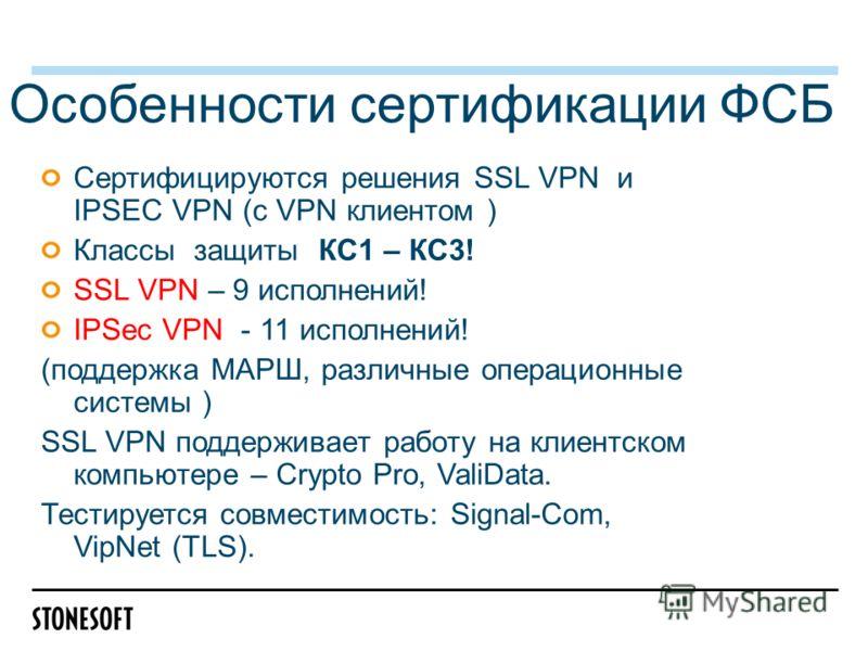 Особенности сертификации ФСБ Сертифицируются решения SSL VPN и IPSEC VPN (с VPN клиентом ) Классы защиты КС1 – КС3! SSL VPN – 9 исполнений! IPSec VPN - 11 исполнений! (поддержка МАРШ, различные операционные системы ) SSL VPN поддерживает работу на кл