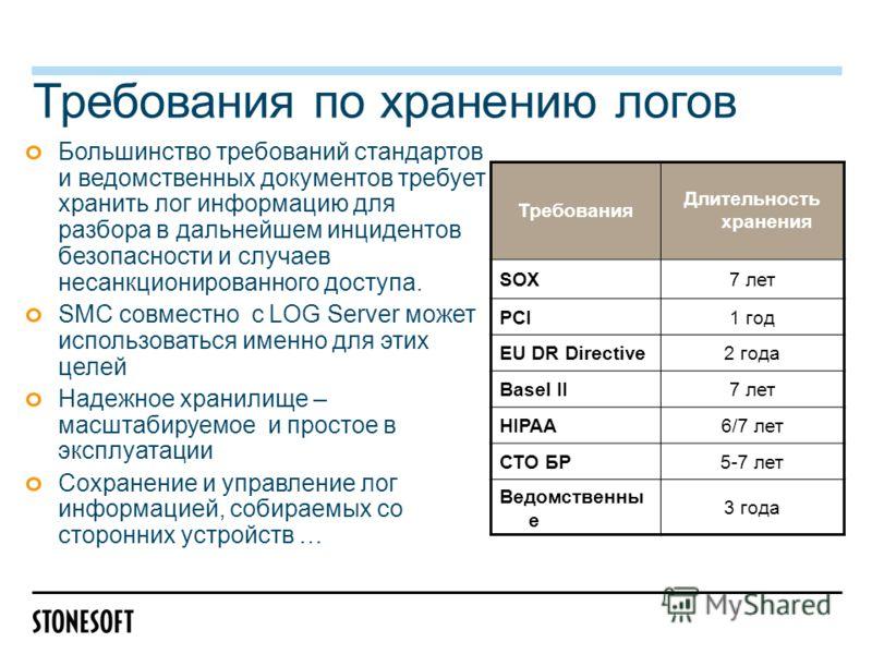 Требования по хранению логов Большинство требований стандартов и ведомственных документов требует хранить лог информацию для разбора в дальнейшем инцидентов безопасности и случаев несанкционированного доступа. SMC совместно с LOG Server может использ