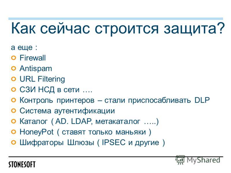 Как сейчас строится защита? а еще : Firewall Antispam URL Filtering СЗИ НСД в сети …. Контроль принтеров – стали приспосабливать DLP Система аутентификации Каталог ( AD. LDAP, метакаталог …..) HoneyPot ( ставят только маньяки ) Шифраторы Шлюзы ( IPSE
