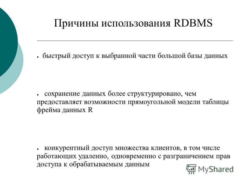 Причины использования RDBMS быстрый доступ к выбранной части большой базы данных сохранение данных более структурировано, чем предоставляет возможности прямоугольной модели таблицы фрейма данных R конкурентный доступ множества клиентов, в том числе р