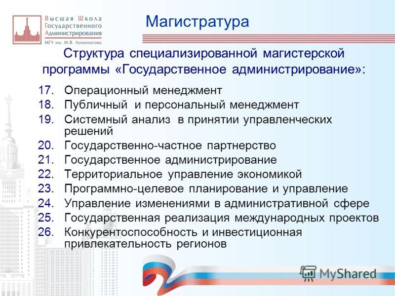 Магистратура Структура специализированной магистерской программы «Государственное администрирование»: 17.Операционный менеджмент 18.Публичный и персональный менеджмент 19.Системный анализ в принятии управленческих решений 20.Государственно-частное па
