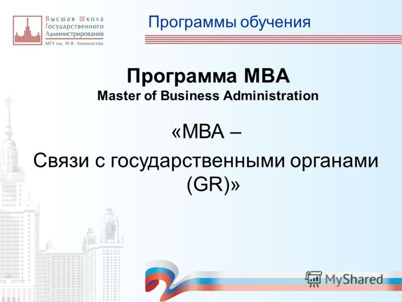 Программы обучения «МВА – Связи с государственными органами (GR)» Программа MBA Master of Business Administration