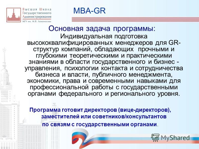 MBA-GR Основная задача программы: Индивидуальная подготовка высококвалифицированных менеджеров для GR- структур компаний, обладающих прочными и глубокими теоретическими и практическими знаниями в области государственного и бизнес - управления, психол