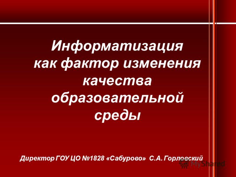 Информатизация как фактор изменения качества образовательной среды Директор ГОУ ЦО 1828 «Сабурово» С.А. Горловский