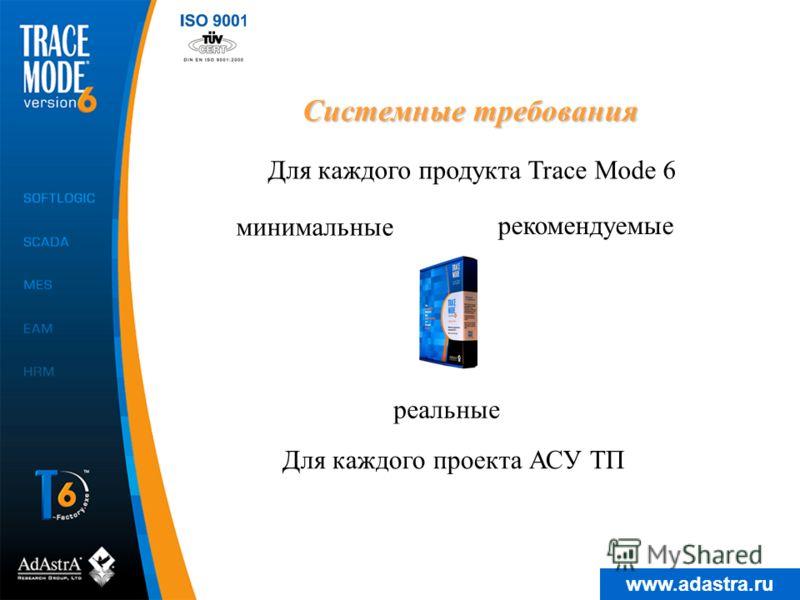 www.adastra.ru Системные требования Для каждого продукта Trace Mode 6 минимальные рекомендуемые Для каждого проекта АСУ ТП реальные
