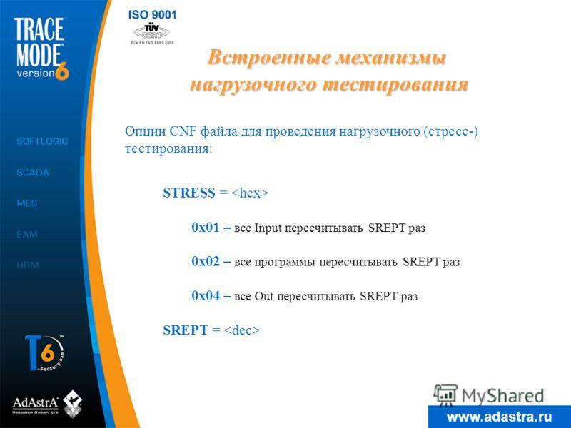 www.adastra.ru Встроенные механизмы нагрузочного тестирования Опции CNF файла для проведения нагрузочного (стресс-) тестирования: STRESS = 0x01 – все Input пересчитывать SREPT раз 0x02 – все программы пересчитывать SREPT раз 0x04 – все Out пересчитыв
