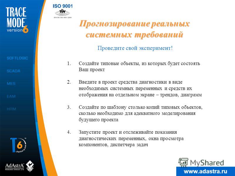 www.adastra.ru Прогнозирование реальных системных требований Проведите свой эксперимент! 1.Создайте типовые объекты, из которых будет состоять Ваш проект 2.Введите в проект средства диагностики в виде необходимых системных переменных и средств их ото