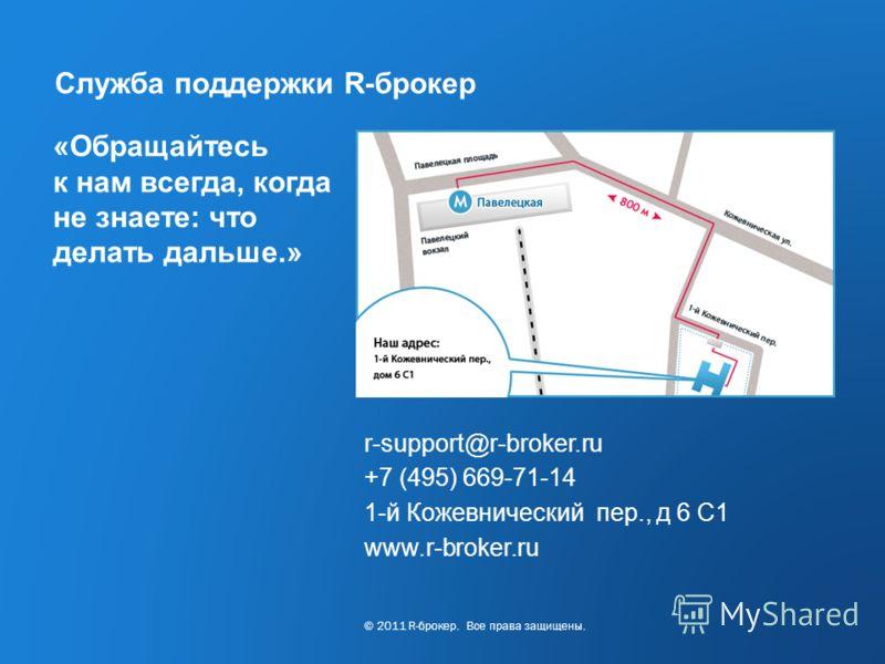 Cервис R-broker ® www.r-broker.ru / +7 (495) 669-71-14 11/16 Служба поддержки R-брокер «Обращайтесь к нам всегда, когда не знаете: что делать дальше.» r-support@r-broker.ru +7 (495) 669-71-14 1-й Кожевнический пер., д 6 С1 www.r-broker.ru © 2011 R-бр
