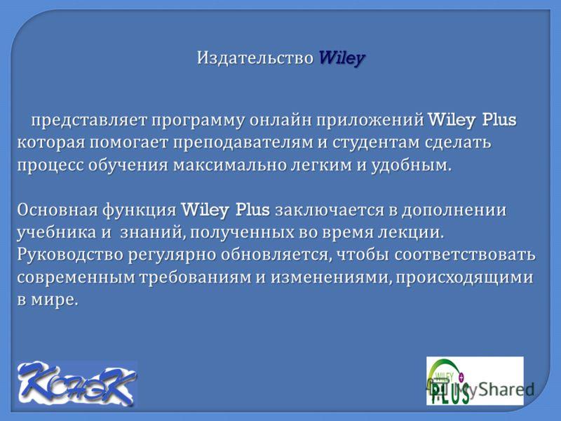 представляет программу онлайн приложений Wiley Plus которая помогает преподавателям и студентам сделать процесс обучения максимально легким и удобным. Основная функция Wiley Plus заключается в дополнении учебника и знаний, полученных во время лекции.