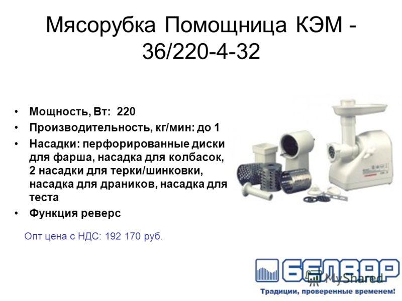 Мясорубка Помощница КЭМ - 36/220-4-32 Мощность, Вт: 220 Производительность, кг/мин: до 1 Насадки: перфорированные диски для фарша, насадка для колбасок, 2 насадки для терки/шинковки, насадка для драников, насадка для теста Функция реверс Опт цена с Н