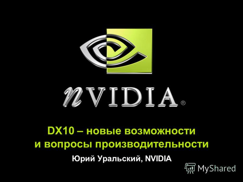 DX10 – новые возможности и вопросы производительности Юрий Уральский, NVIDIA