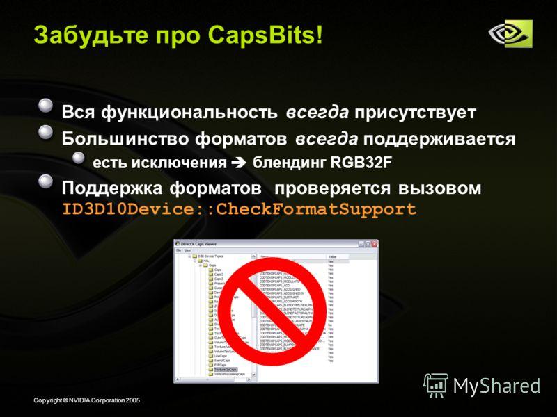 Copyright © NVIDIA Corporation 2005 Забудьте про CapsBits! Вся функциональность всегда присутствует Большинство форматов всегда поддерживается есть исключения блендинг RGB32F Поддержка форматов проверяется вызовом ID3D10Device::CheckFormatSupport