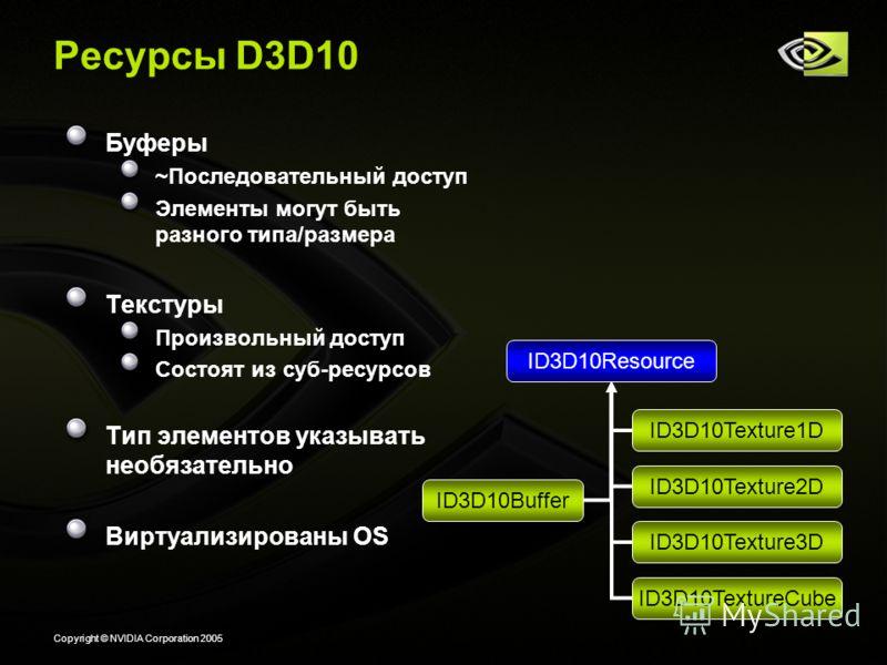Copyright © NVIDIA Corporation 2005 Ресурсы D3D10 Буферы ~Последовательный доступ Элементы могут быть разного типа/размера Текстуры Произвольный доступ Состоят из суб-ресурсов Тип элементов указывать необязательно Виртуализированы OS ID3D10Buffer ID3