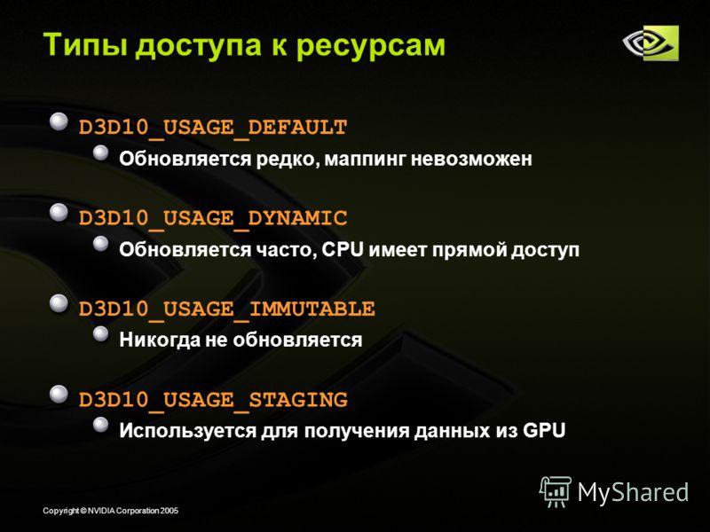 Copyright © NVIDIA Corporation 2005 Типы доступа к ресурсам D3D10_USAGE_DEFAULT Обновляется редко, маппинг невозможен D3D10_USAGE_DYNAMIC Обновляется часто, CPU имеет прямой доступ D3D10_USAGE_IMMUTABLE Никогда не обновляется D3D10_USAGE_STAGING Испо