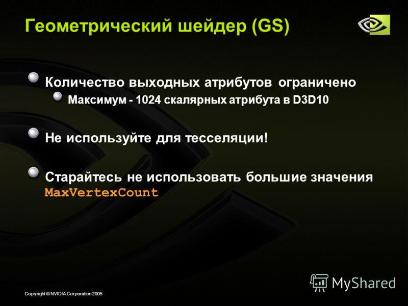 Copyright © NVIDIA Corporation 2005 Геометрический шейдер (GS) Количество выходных атрибутов ограничено Максимум - 1024 скалярных атрибута в D3D10 Не используйте для тесселяции! Старайтесь не использовать большие значения MaxVertexCount