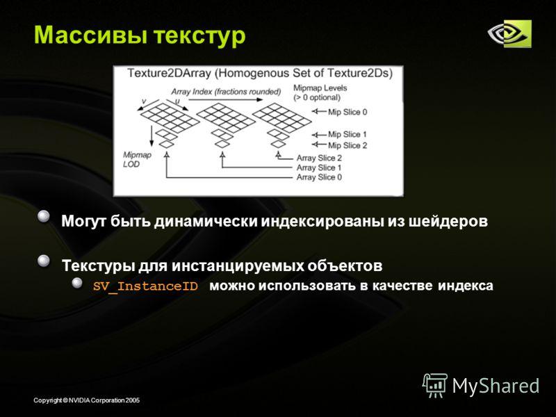 Copyright © NVIDIA Corporation 2005 Массивы текстур Могут быть динамически индексированы из шейдеров Текстуры для инстанцируемых объектов SV_InstanceID можно использовать в качестве индекса