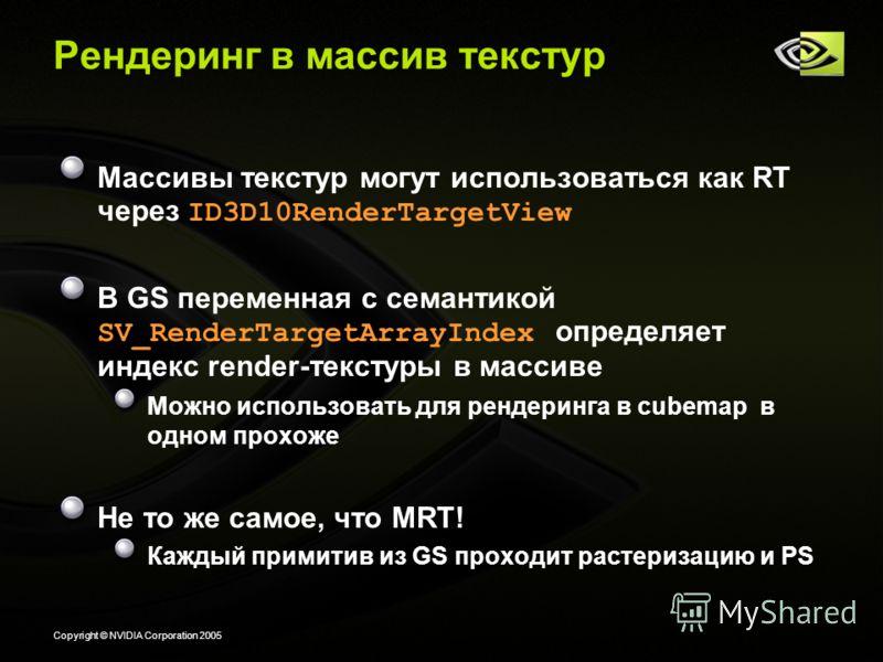 Copyright © NVIDIA Corporation 2005 Рендеринг в массив текстур Массивы текстур могут использоваться как RT через ID3D10RenderTargetView В GS переменная с семантикой SV_RenderTargetArrayIndex определяет индекс render-текстуры в массиве Можно использов