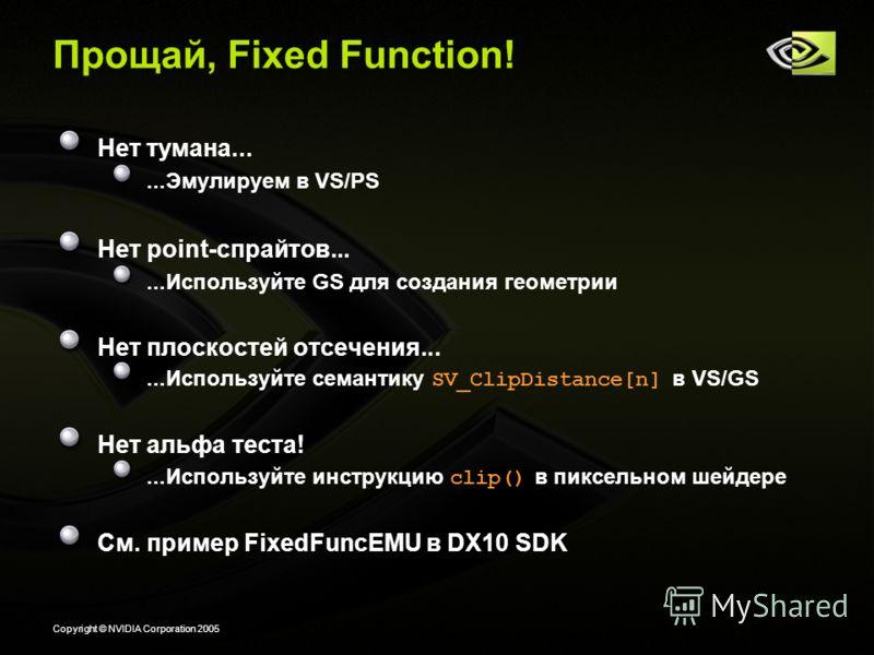 Copyright © NVIDIA Corporation 2005 Прощай, Fixed Function! Нет тумана......Эмулируем в VS/PS Нет point-спрайтов......Используйте GS для создания геометрии Нет плоскостей отсечения......Используйте семантику SV_ClipDistance[n] в VS/GS Нет альфа теста