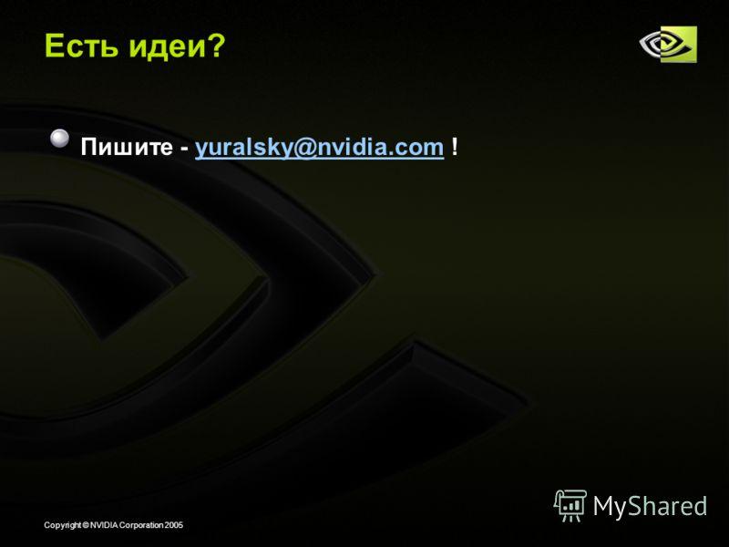 Copyright © NVIDIA Corporation 2005 Есть идеи? Пишите - yuralsky@nvidia.com !yuralsky@nvidia.com