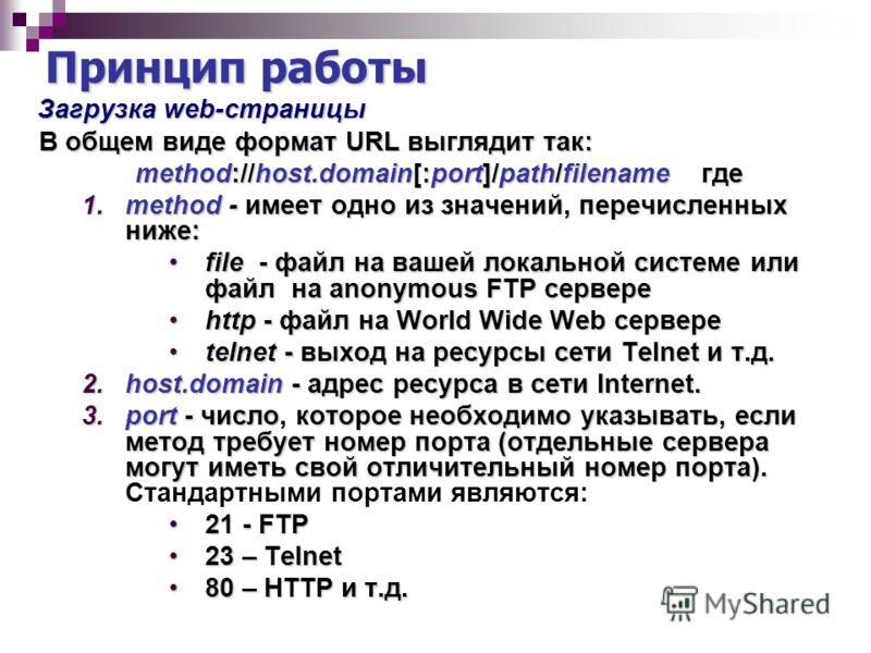 Принцип работы Загрузка web-страницы Загрузка web-страницы В общем виде формат URL выглядит так: В общем виде формат URL выглядит так: method://host.domain[:port]/path/filename где method://host.domain[:port]/path/filename где 1.method - имеет одно и