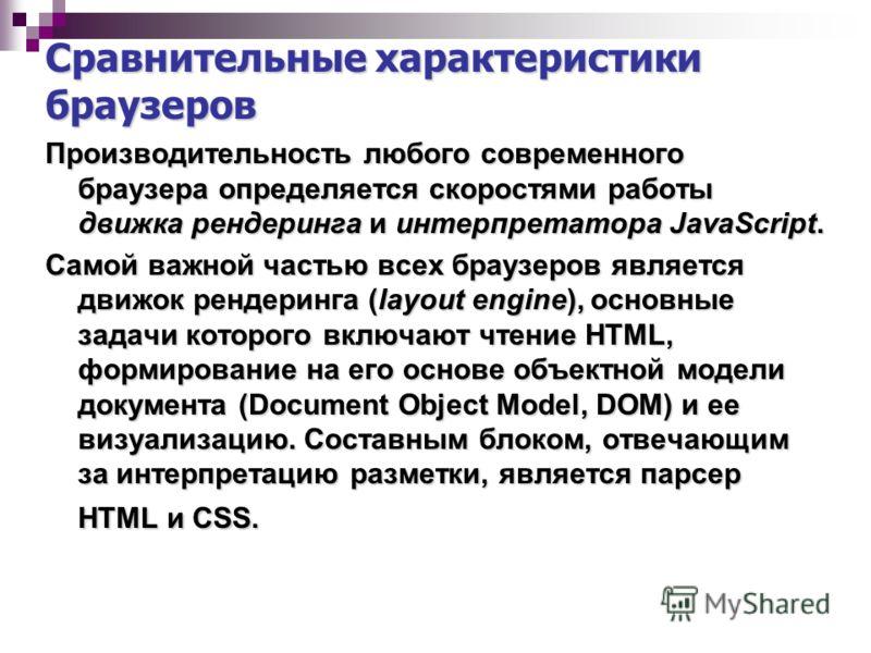 Сравнительные характеристики браузеров Производительность любого современного браузера определяется скоростями работы движка рендеринга и интерпретатора JavaScript. Самой важной частью всех браузеров является движок рендеринга (layout engine), основн