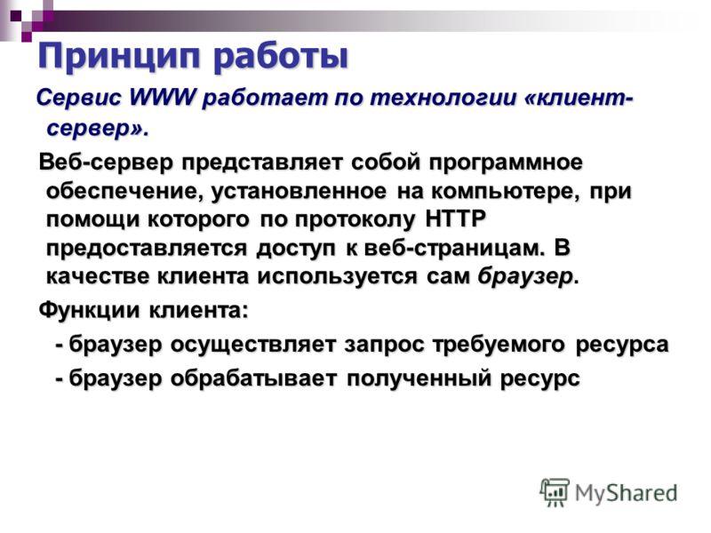 Принцип работы Сервис WWW работает по технологии «клиент- сервер». Сервис WWW работает по технологии «клиент- сервер». Веб-сервер представляет собой программное обеспечение, установленное на компьютере, при помощи которого по протоколу HTTP предостав