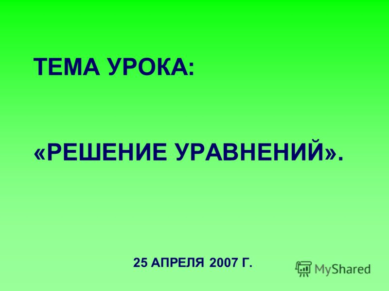 ТЕМА УРОКА: «РЕШЕНИЕ УРАВНЕНИЙ». 25 АПРЕЛЯ 2007 Г.