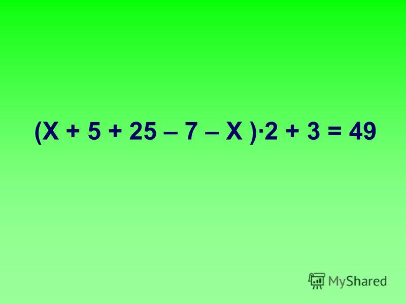 (Х + 5 + 25 – 7 – Х )·2 + 3 = 49