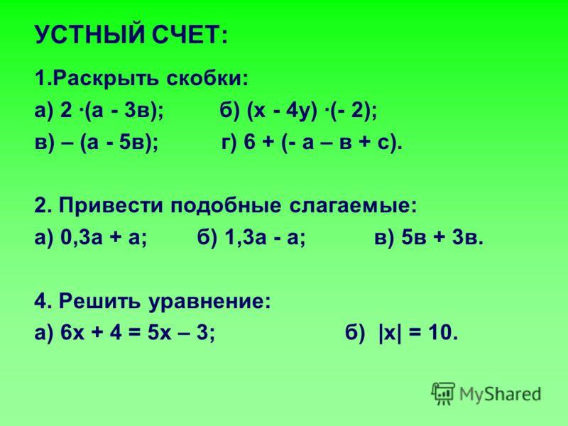 УСТНЫЙ СЧЕТ: 1.Раскрыть скобки: а) 2 ·(а - 3в); б) (х - 4у) ·(- 2); в) – (а - 5в); г) 6 + (- а – в + с). 2. Привести подобные слагаемые: а) 0,3а + а; б) 1,3а - а; в) 5в + 3в. 4. Решить уравнение: а) 6х + 4 = 5х – 3; б) |x| = 10.