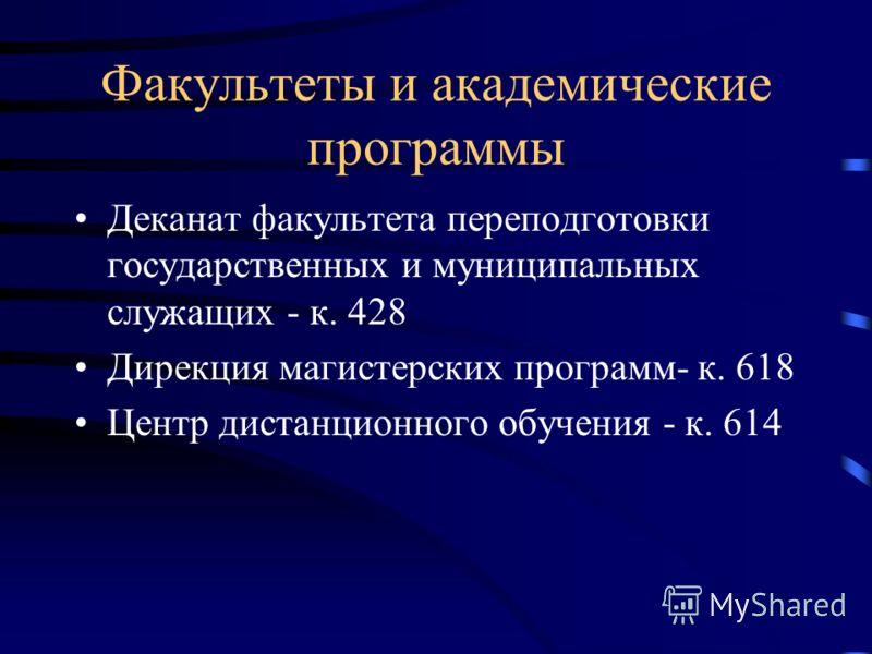 Факультеты и академические программы Деканат факультета переподготовки государственных и муниципальных служащих - к. 428 Дирекция магистерских программ- к. 618 Центр дистанционного обучения - к. 614