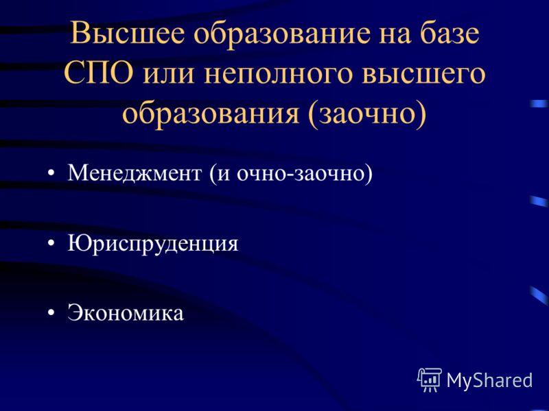 Высшее образование на базе СПО или неполного высшего образования (заочно) Менеджмент (и очно-заочно) Юриспруденция Экономика