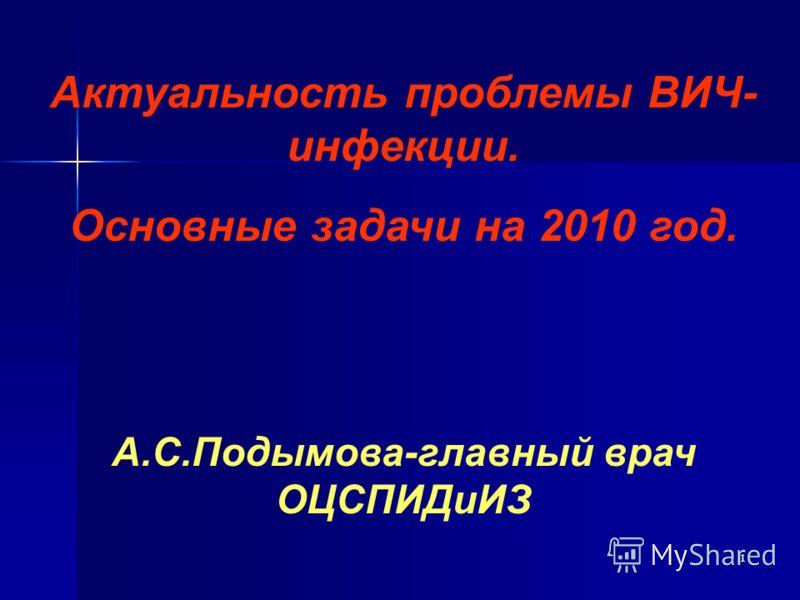 1 Актуальность проблемы ВИЧ- инфекции. Основные задачи на 2010 год. А.С.Подымова-главный врач ОЦСПИДиИЗ