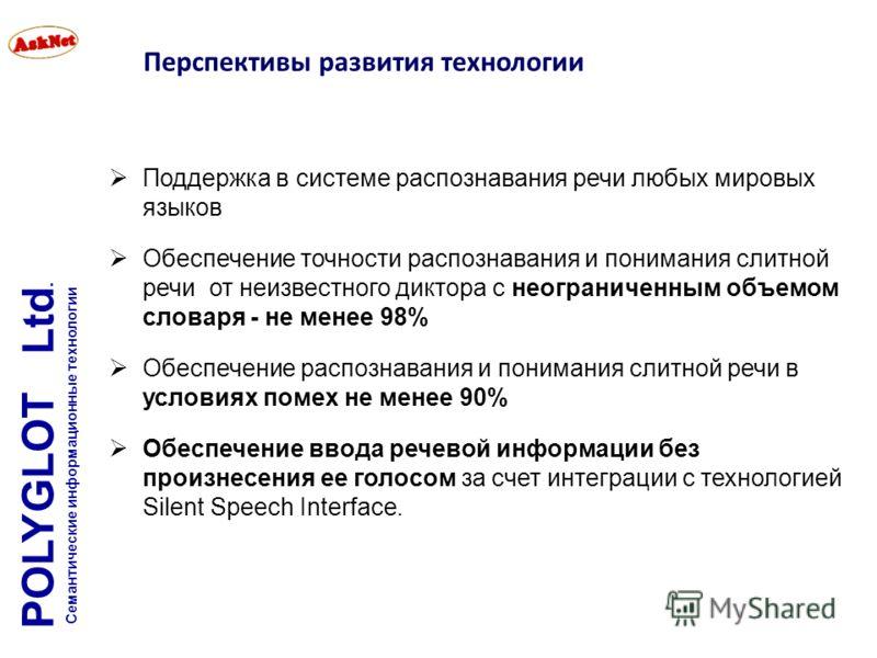 Перспективы развития технологии Поддержка в системе распознавания речи любых мировых языков Обеспечение точности распознавания и понимания слитной речи от неизвестного диктора с неограниченным объемом словаря - не менее 98% Обеспечение распознавания