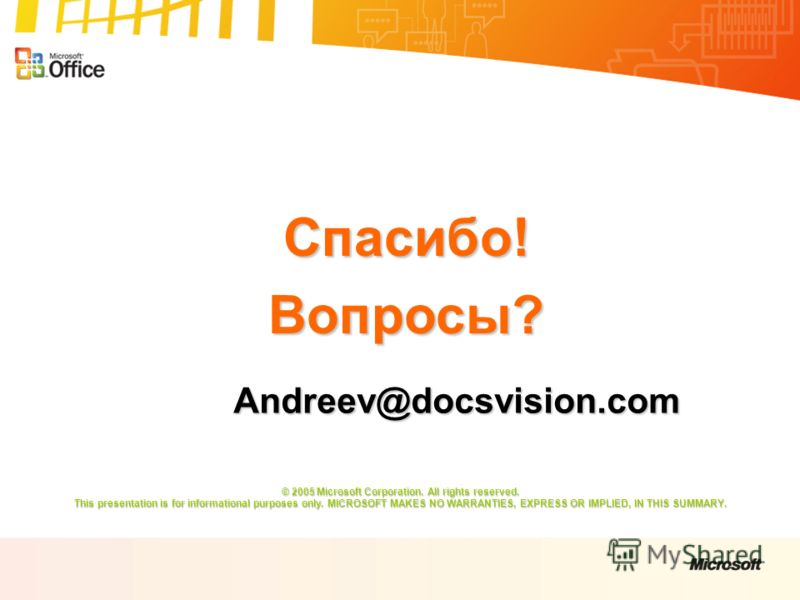 Спасибо!Вопросы? © 2005 Microsoft Corporation. All rights reserved. This presentation is for informational purposes only. MICROSOFT MAKES NO WARRANTIES, EXPRESS OR IMPLIED, IN THIS SUMMARY. Andreev@docsvision.com