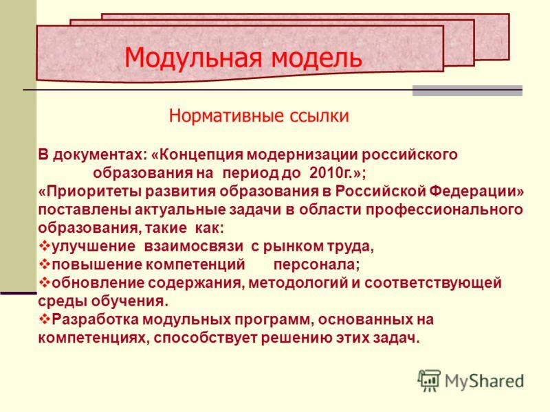 Модульная модель Нормативные ссылки В документах: «Концепция модернизации российского образования на период до 2010г.»; «Приоритеты развития образования в Российской Федерации» поставлены актуальные задачи в области профессионального образования, так