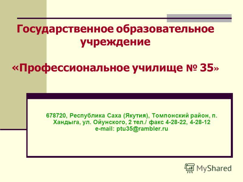 Государственное образовательное учреждение «Профессиональное училище 35 » 678720, Республика Саха (Якутия), Томпонский район, п. Хандыга, ул. Ойунского, 2 тел./ факс 4-28-22, 4-28-12 e-mail: ptu35@rambler.ru