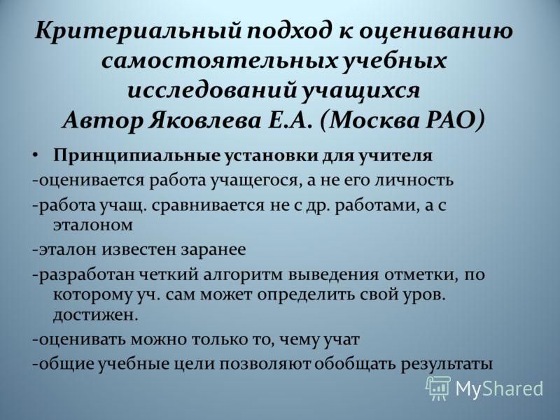 Критериальный подход к оцениванию самостоятельных учебных исследований учащихся Автор Яковлева Е.А. (Москва РАО) Принципиальные установки для учителя -оценивается работа учащегося, а не его личность -работа учащ. сравнивается не с др. работами, а с э