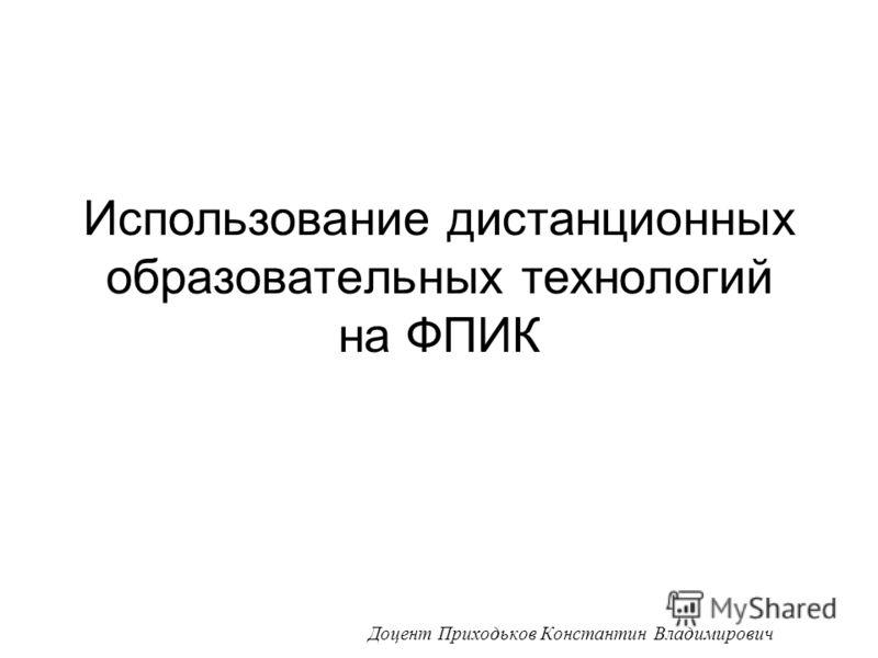 Использование дистанционных образовательных технологий на ФПИК Доцент Приходьков Константин Владимирович