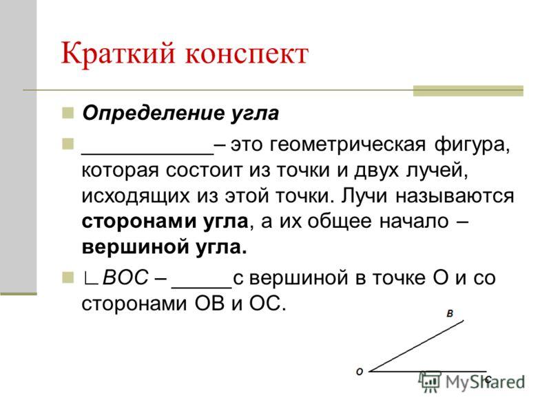 Краткий конспект Определение угла ___________– это геометрическая фигура, которая состоит из точки и двух лучей, исходящих из этой точки. Лучи называются сторонами угла, а их общее начало – вершиной угла. ВОС – _____с вершиной в точке О и со сторонам