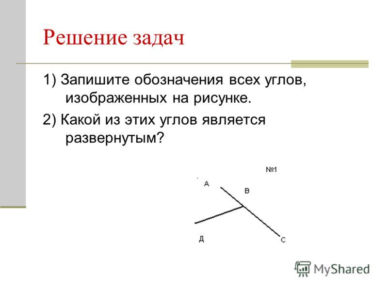 Решение задач 1) Запишите обозначения всех углов, изображенных на рисунке. 2) Какой из этих углов является развернутым?
