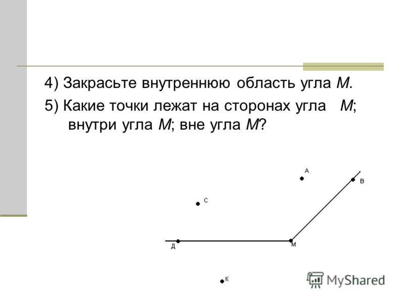 4) Закрасьте внутреннюю область угла M. 5) Какие точки лежат на сторонах угла M; внутри угла M; вне угла M?