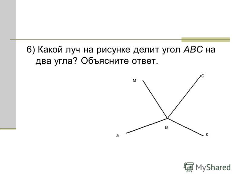 6) Какой луч на рисунке делит угол ABC на два угла? Объясните ответ.