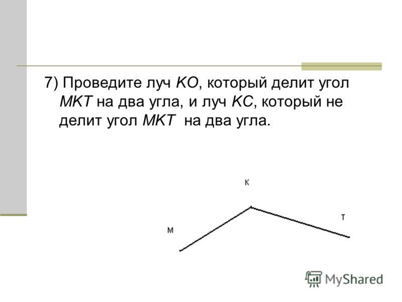 7) Проведите луч KO, который делит угол MKT на два угла, и луч KC, который не делит угол MKT на два угла.
