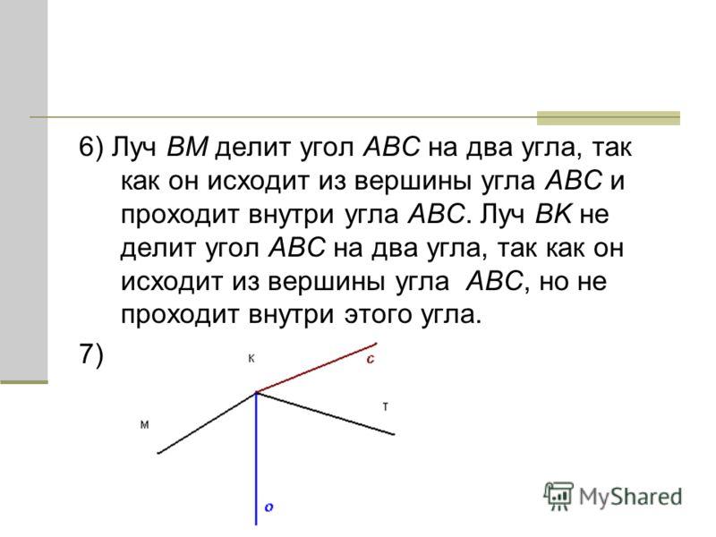 6) Луч BM делит угол ABC на два угла, так как он исходит из вершины угла ABC и проходит внутри угла ABC. Луч BK не делит угол ABC на два угла, так как он исходит из вершины угла ABC, но не проходит внутри этого угла. 7)