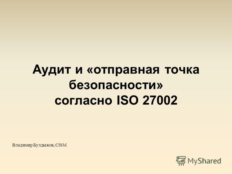 Аудит и «отправная точка безопасности» согласно ISO 27002 Владимир Булдыжов, CISM