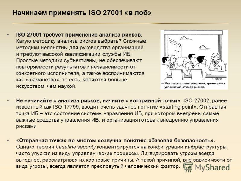 Начинаем применять ISO 27001 «в лоб» ISO 27001 требует применение анализа рисков. Какую методику анализа рисков выбрать? Сложные методики непонятны для руководства организаций и требуют высокой квалификации службы ИБ. Простые методики субъективны, не