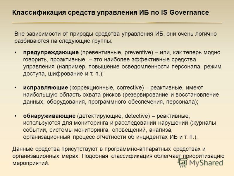 Классификация средств управления ИБ по IS Governance предупреждающие (превентивные, preventive) – или, как теперь модно говорить, проактивные, – это наиболее эффективные средства управления (например, повышение осведомленности персонала, режим доступ