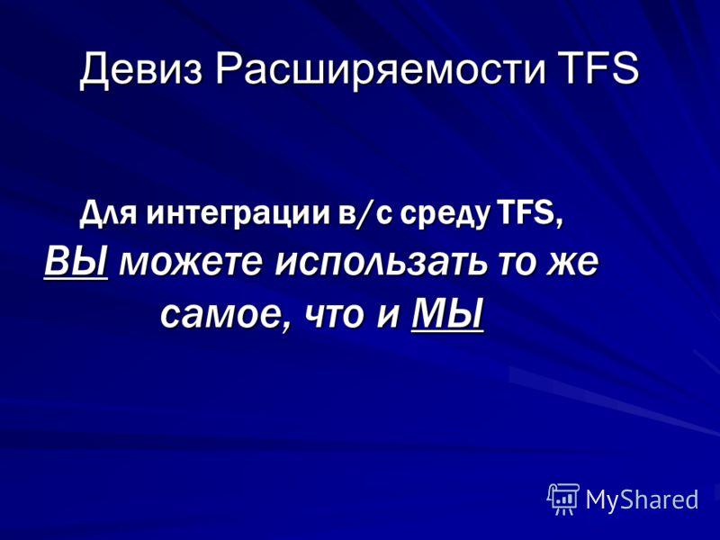 Девиз Расширяемости TFS Для интеграции в/с среду TFS, ВЫ можете использать то же самое, что и МЫ